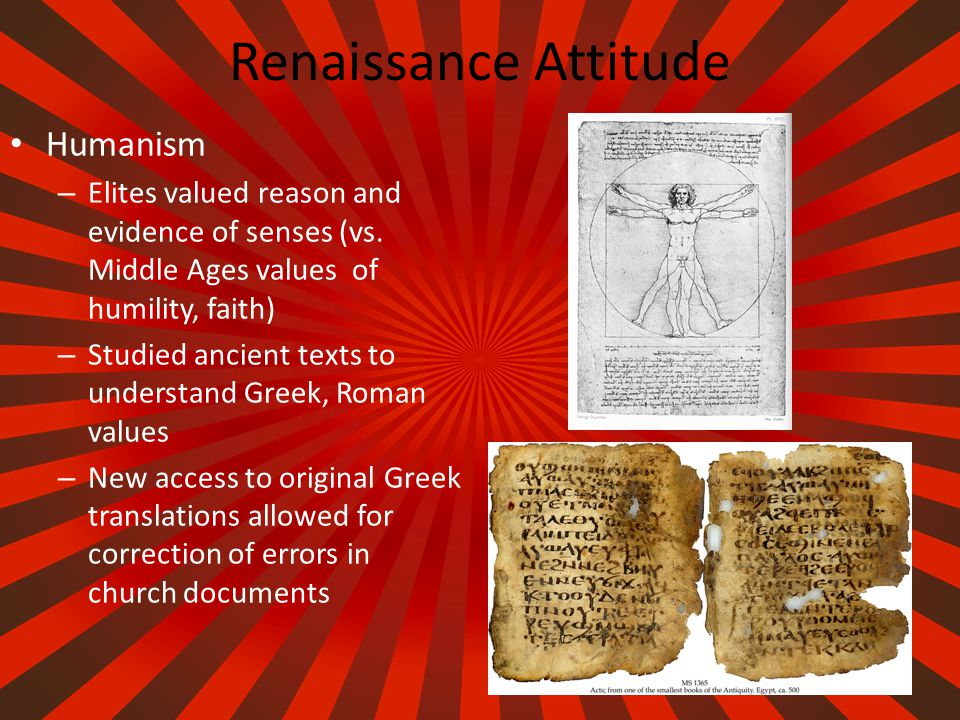 Renaissance Attitude Acceptance of Worldly Pleasures – Humanists believed one could enjoy life without offending God – Elites were still religious, but more focused on secular world – Elites enjoyed material luxury (spices, glass, art) from outside Italy Patrons of the Arts – Rich merchants (glorify themselves) – Church (Glorify God)
