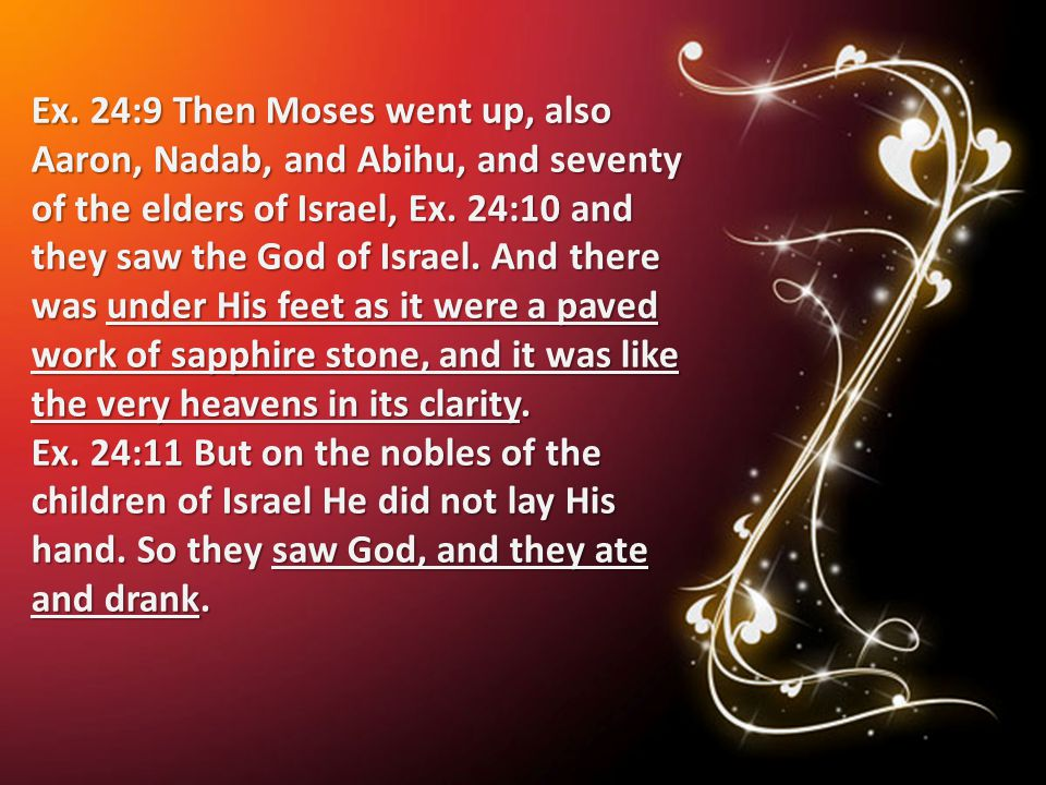 Ex. 24:9 Then Moses went up, also Aaron, Nadab, and Abihu, and seventy of the elders of Israel, Ex. 24:10 and they saw the God of Israel. And there wa