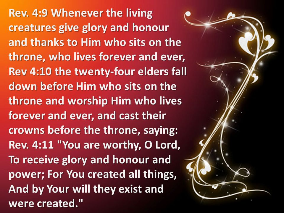 Rev. 4:9 Whenever the living creatures give glory and honour and thanks to Him who sits on the throne, who lives forever and ever, Rev 4:10 the twenty