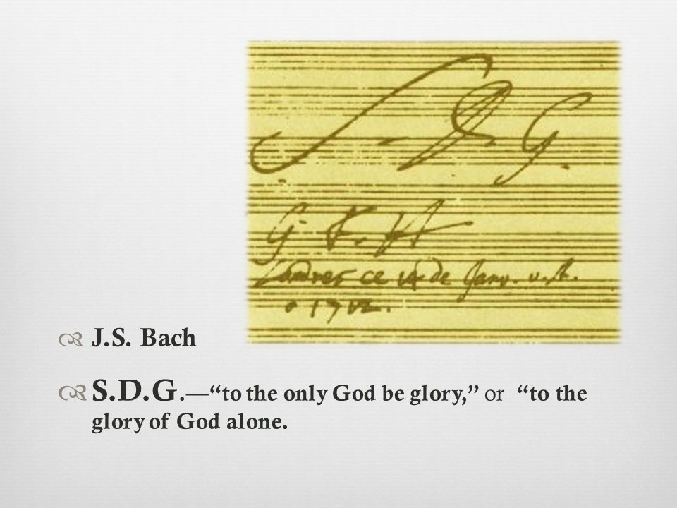  J.S. Bach  S.D.G.— to the only God be glory, or to the glory of God alone.
