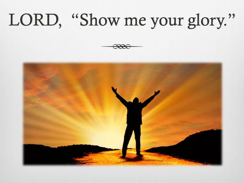 LORD, Show me your glory. LORD, Show me your glory.