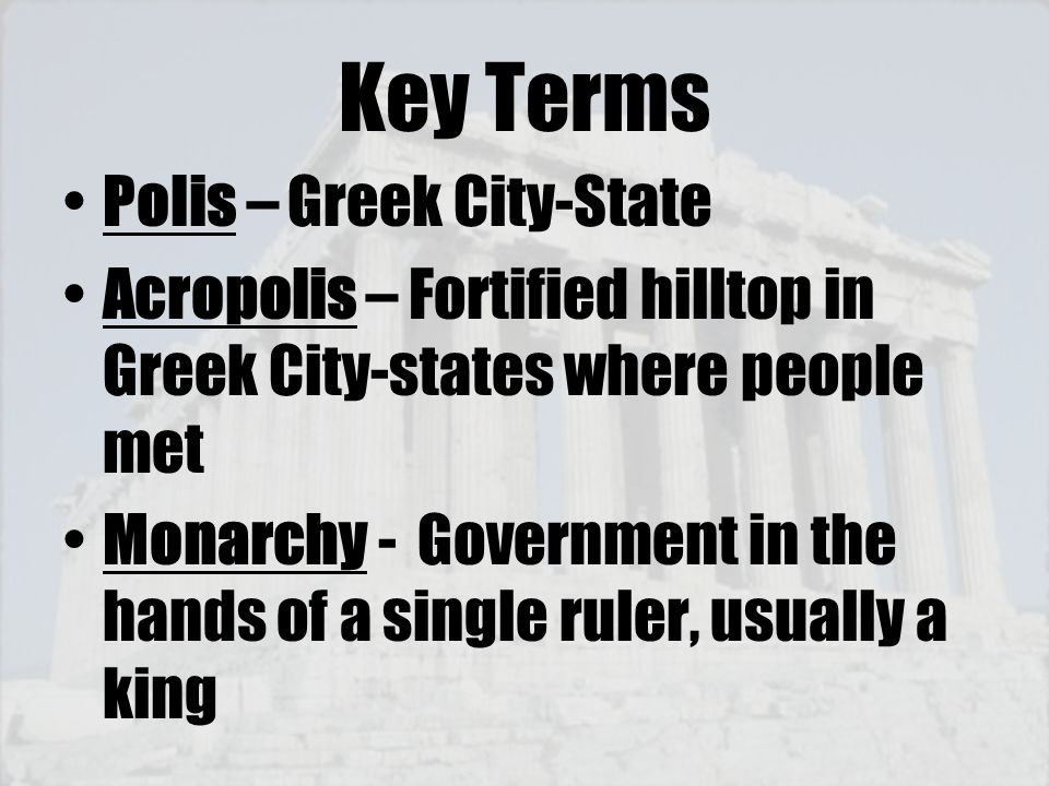 Key Terms Polis – Greek City-State Acropolis – Fortified hilltop in Greek City-states where people met Monarchy - Government in the hands of a single