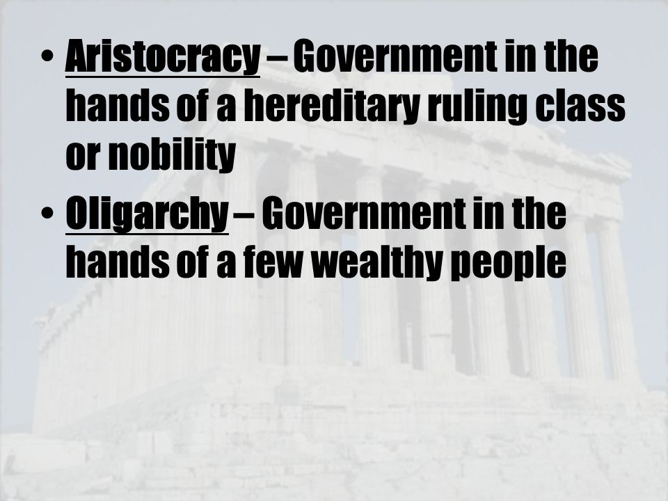Aristocracy – Government in the hands of a hereditary ruling class or nobility Oligarchy – Government in the hands of a few wealthy people