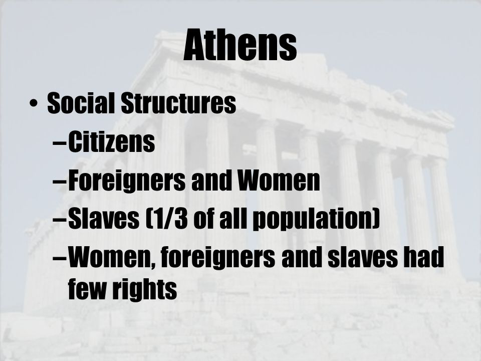 Athens Social Structures –Citizens –Foreigners and Women –Slaves (1/3 of all population) –Women, foreigners and slaves had few rights