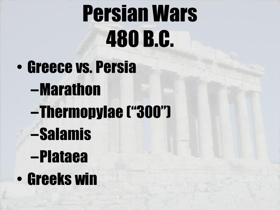 "Persian Wars 480 B.C. Greece vs. Persia –Marathon –Thermopylae (""300"") –Salamis –Plataea Greeks win"