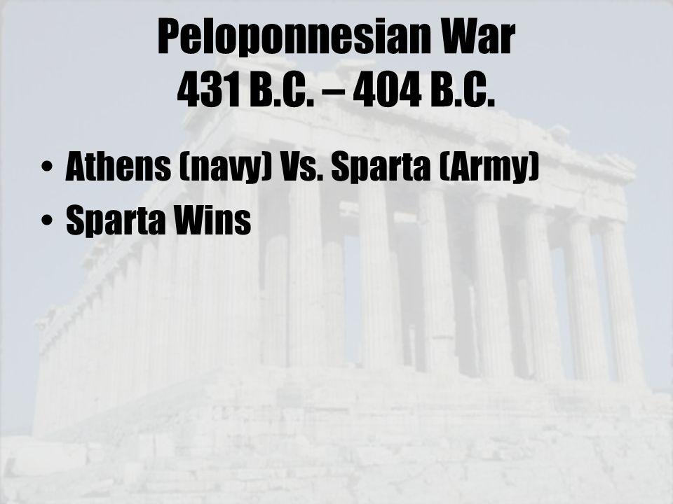 Peloponnesian War 431 B.C. – 404 B.C. Athens (navy) Vs. Sparta (Army) Sparta Wins