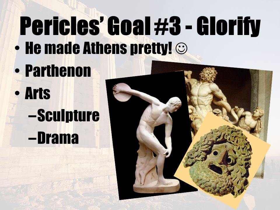 Pericles' Goal #3 - Glorify He made Athens pretty! Parthenon Arts –Sculpture –Drama