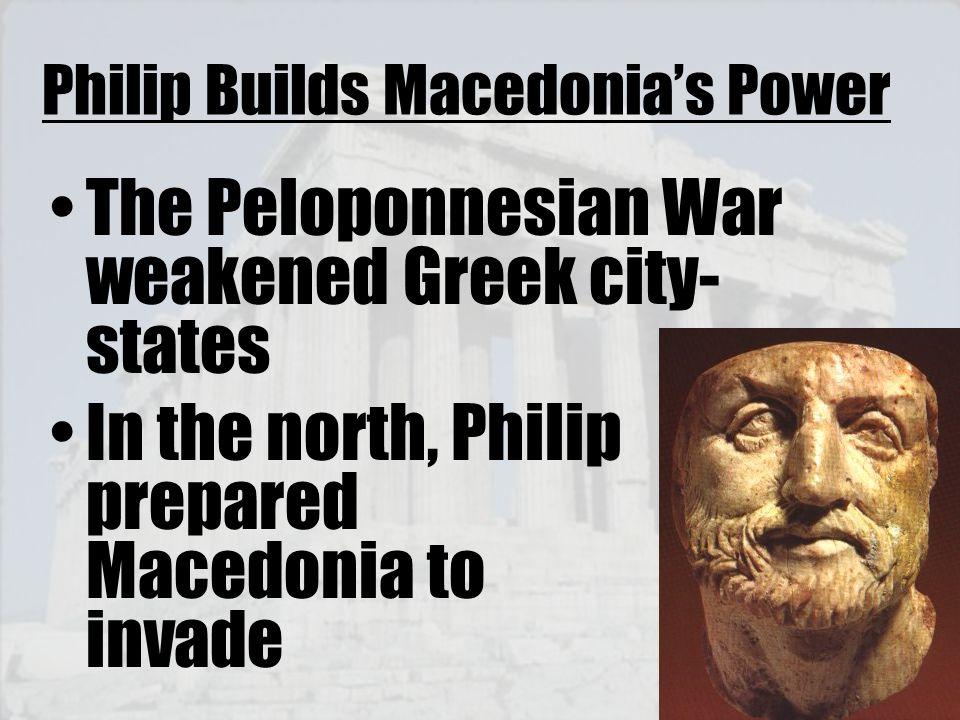 Philip Builds Macedonia's Power The Peloponnesian War weakened Greek city- states In the north, Philip prepared Macedonia to invade