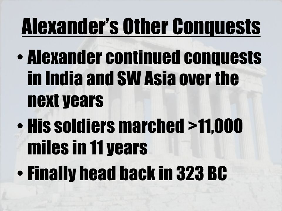 Alexander's Other Conquests Alexander continued conquests in India and SW Asia over the next years His soldiers marched >11,000 miles in 11 years Fina