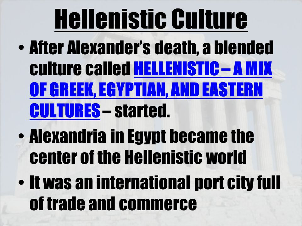 Hellenistic Culture After Alexander's death, a blended culture called HELLENISTIC – A MIX OF GREEK, EGYPTIAN, AND EASTERN CULTURES – started. Alexandr
