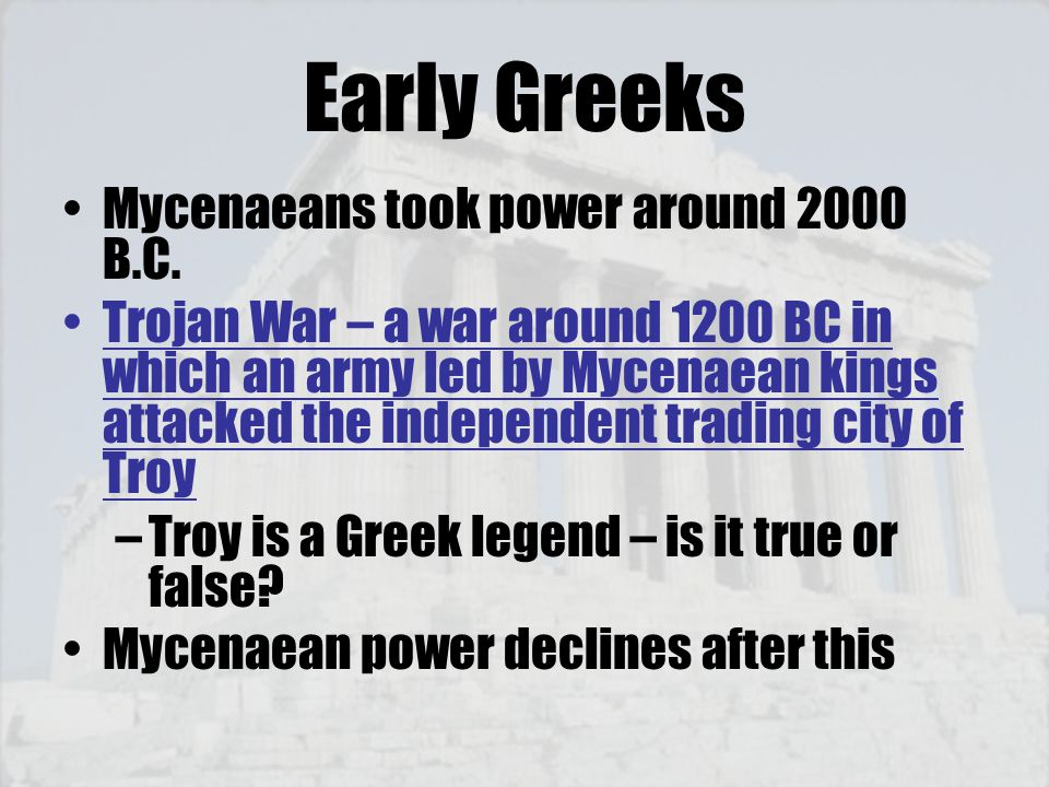 Early Greeks Mycenaeans took power around 2000 B.C. Trojan War – a war around 1200 BC in which an army led by Mycenaean kings attacked the independent