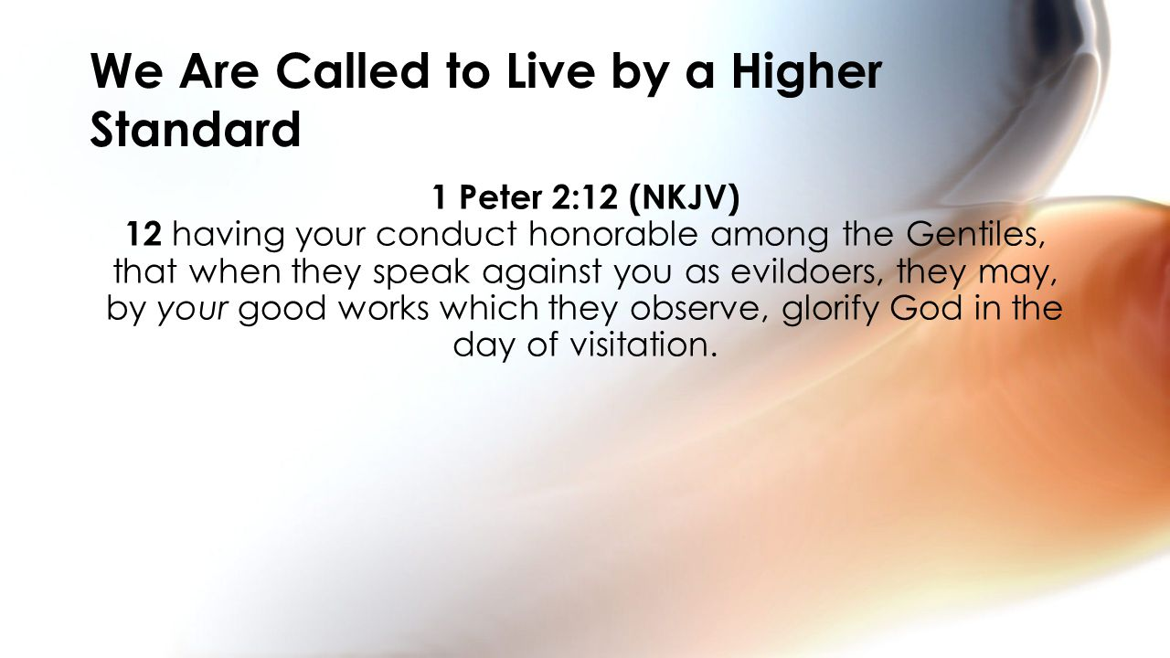1 Peter 2:12 (NKJV) 12 having your conduct honorable among the Gentiles, that when they speak against you as evildoers, they may, by your good works which they observe, glorify God in the day of visitation.