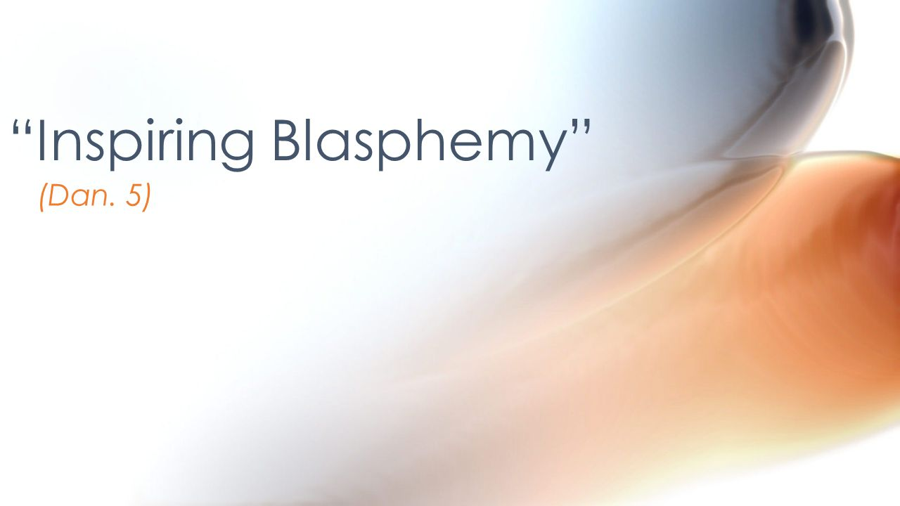 (Dan. 5) Inspiring Blasphemy