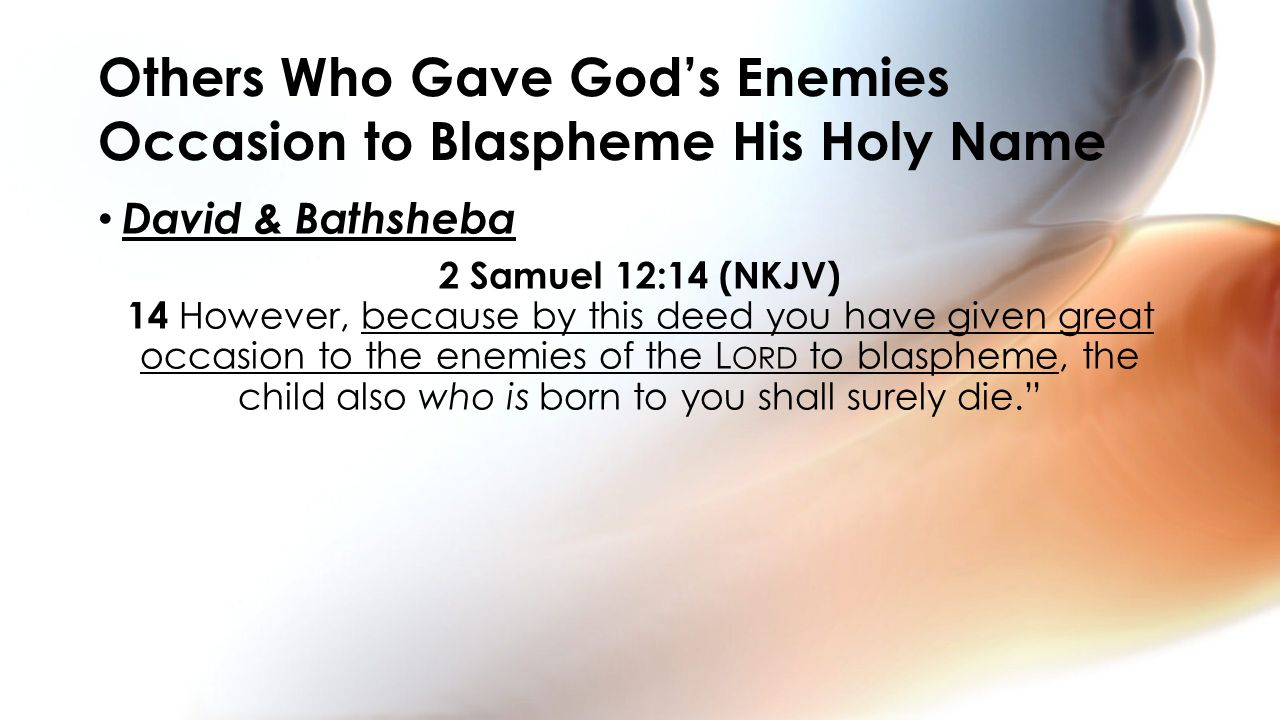 David & Bathsheba 2 Samuel 12:14 (NKJV) 14 However, because by this deed you have given great occasion to the enemies of the L ORD to blaspheme, the child also who is born to you shall surely die. Others Who Gave God's Enemies Occasion to Blaspheme His Holy Name