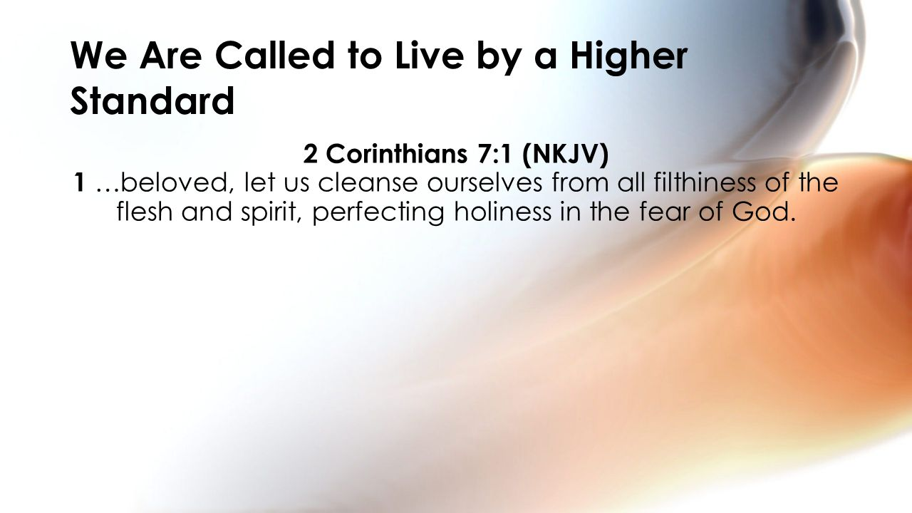 2 Corinthians 7:1 (NKJV) 1 …beloved, let us cleanse ourselves from all filthiness of the flesh and spirit, perfecting holiness in the fear of God.