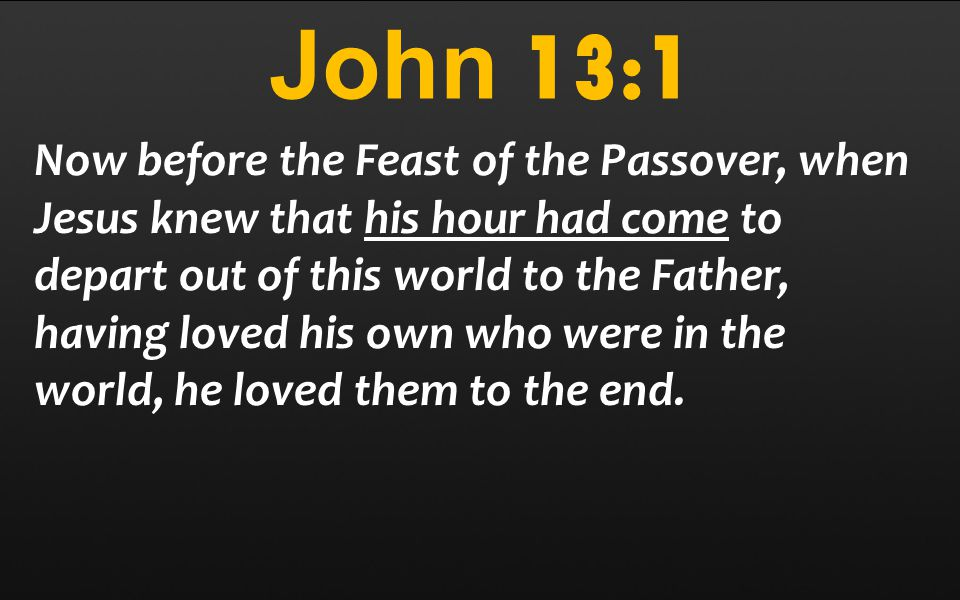 John 13:1 Now before the Feast of the Passover, when Jesus knew that his hour had come to depart out of this world to the Father, having loved his own who were in the world, he loved them to the end.
