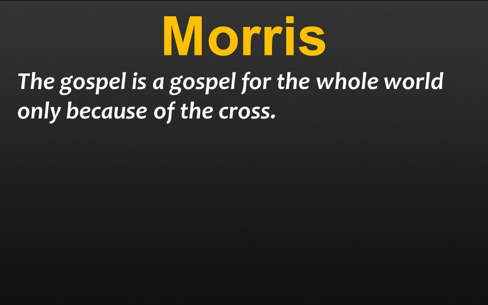 Morris The gospel is a gospel for the whole world only because of the cross.