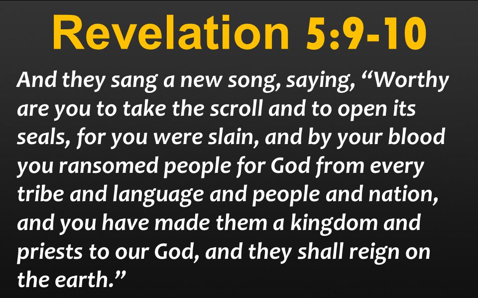 Revelation 5:9-10 And they sang a new song, saying, Worthy are you to take the scroll and to open its seals, for you were slain, and by your blood you ransomed people for God from every tribe and language and people and nation, and you have made them a kingdom and priests to our God, and they shall reign on the earth.