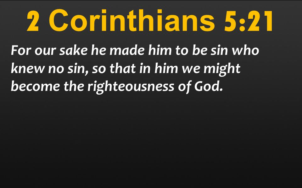 2 Corinthians 5:21 For our sake he made him to be sin who knew no sin, so that in him we might become the righteousness of God.