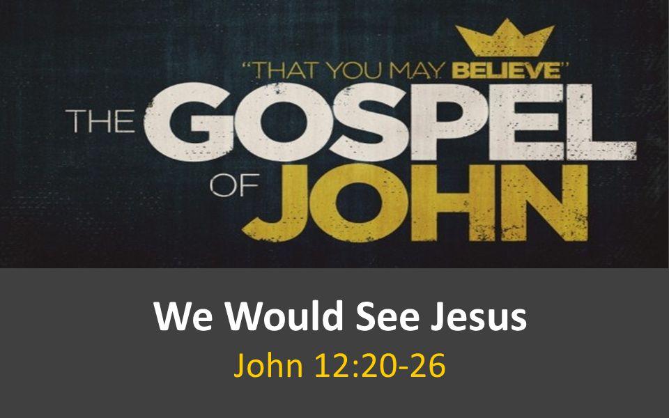 We Would See Jesus John 12:20-26