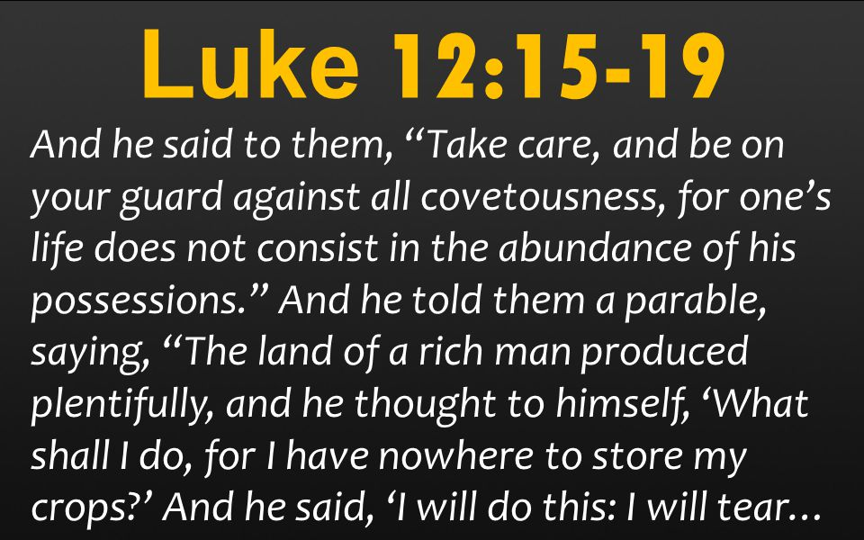 Luke 12:15-19 And he said to them, Take care, and be on your guard against all covetousness, for one's life does not consist in the abundance of his possessions. And he told them a parable, saying, The land of a rich man produced plentifully, and he thought to himself, 'What shall I do, for I have nowhere to store my crops ' And he said, 'I will do this: I will tear…