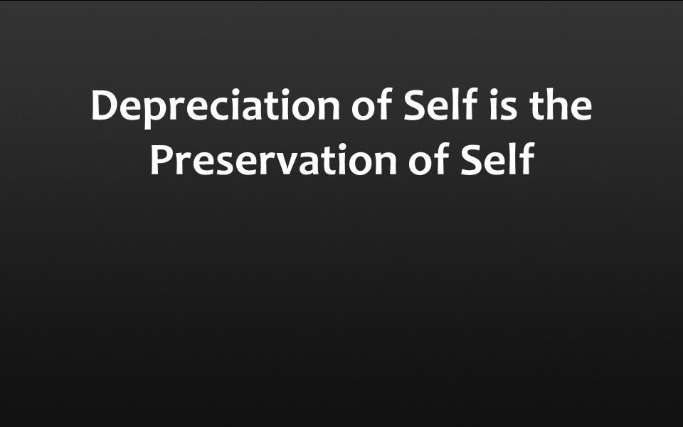 Depreciation of Self is the Preservation of Self