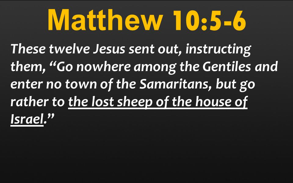 Matthew 10:5-6 These twelve Jesus sent out, instructing them, Go nowhere among the Gentiles and enter no town of the Samaritans, but go rather to the lost sheep of the house of Israel.