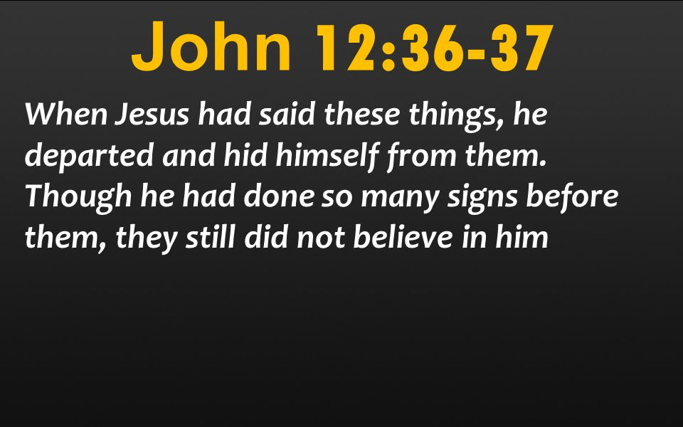 John 12:36-37 When Jesus had said these things, he departed and hid himself from them. Though he had done so many signs before them, they still did no