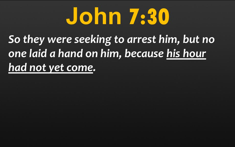 John 7:30 So they were seeking to arrest him, but no one laid a hand on him, because his hour had not yet come.