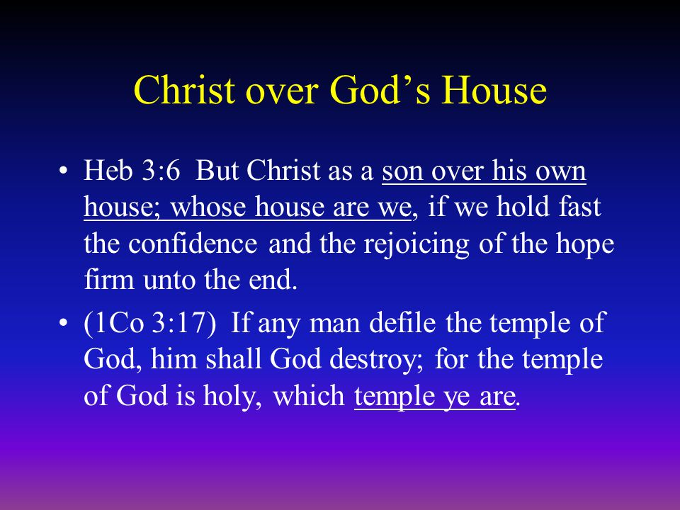 Christ over God's House Heb 3:6 But Christ as a son over his own house; whose house are we, if we hold fast the confidence and the rejoicing of the hope firm unto the end.