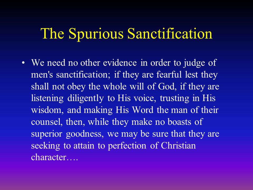 The Spurious Sanctification We need no other evidence in order to judge of men s sanctification; if they are fearful lest they shall not obey the whole will of God, if they are listening diligently to His voice, trusting in His wisdom, and making His Word the man of their counsel, then, while they make no boasts of superior goodness, we may be sure that they are seeking to attain to perfection of Christian character….