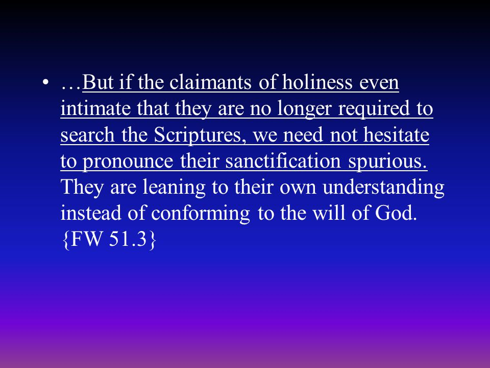 …But if the claimants of holiness even intimate that they are no longer required to search the Scriptures, we need not hesitate to pronounce their sanctification spurious.