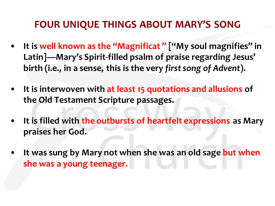 FOUR UNIQUE THINGS ABOUT MARY'S SONG It is well known as the Magnificat [ My soul magnifies in Latin]—Mary's Spirit-filled psalm of praise regarding Jesus' birth (i.e., in a sense, this is the very first song of Advent).