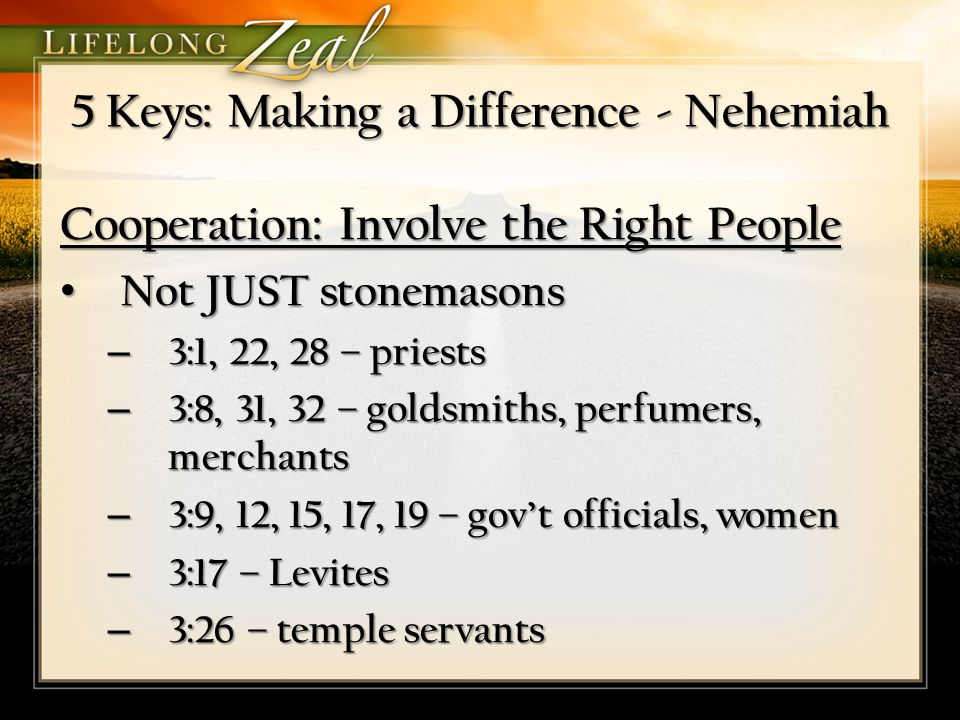 5 Keys: Making a Difference - Nehemiah Cooperation: Involve the Right People Not JUST stonemasons Not JUST stonemasons – 3:1, 22, 28 – priests – 3:8, 31, 32 – goldsmiths, perfumers, merchants – 3:9, 12, 15, 17, 19 – gov't officials, women – 3:17 – Levites – 3:26 – temple servants