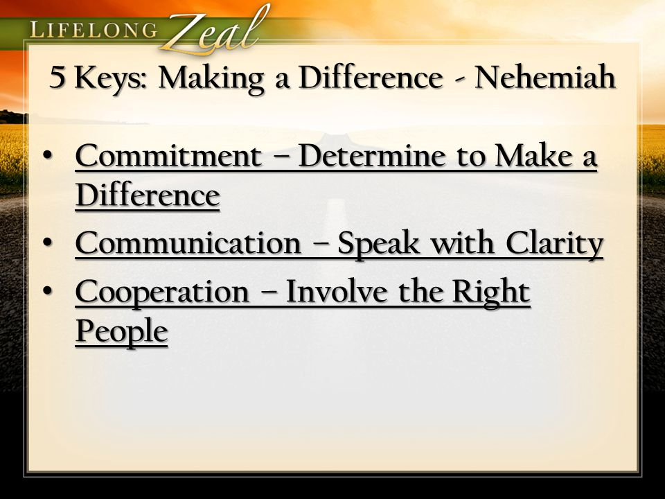5 Keys: Making a Difference - Nehemiah Commitment – Determine to Make a Difference Commitment – Determine to Make a Difference Communication – Speak with Clarity Communication – Speak with Clarity Cooperation – Involve the Right People Cooperation – Involve the Right People