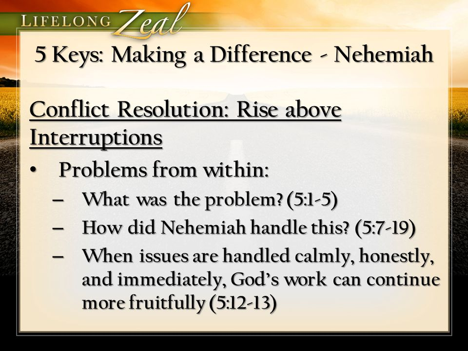 5 Keys: Making a Difference - Nehemiah Conflict Resolution: Rise above Interruptions Problems from within: Problems from within: – What was the proble