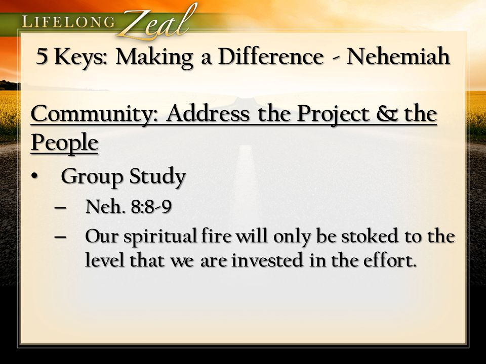 5 Keys: Making a Difference - Nehemiah Community: Address the Project & the People Group Study Group Study – Neh. 8:8-9 – Our spiritual fire will only