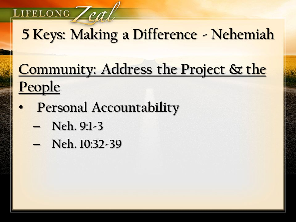 5 Keys: Making a Difference - Nehemiah Community: Address the Project & the People Personal Accountability Personal Accountability – Neh. 9:1-3 – Neh.