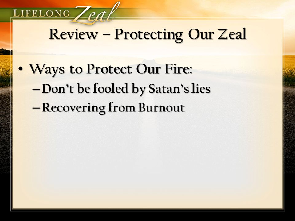 Review – Protecting Our Zeal Ways to Protect Our Fire: Ways to Protect Our Fire: – Don't be fooled by Satan's lies – Recovering from Burnout