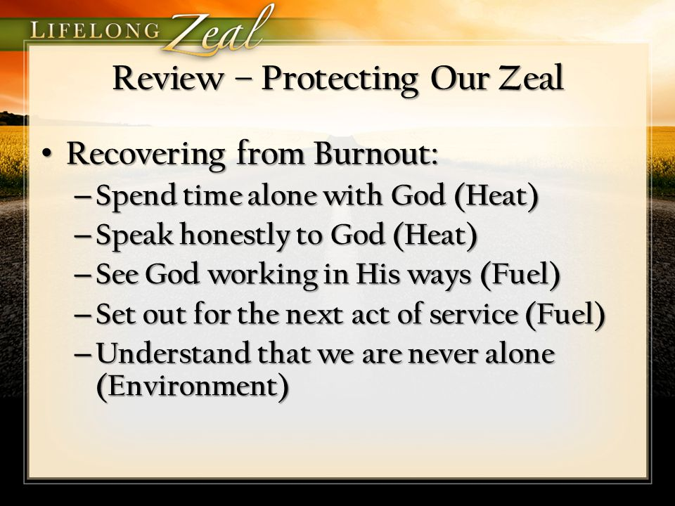 Review – Protecting Our Zeal Recovering from Burnout: Recovering from Burnout: – Spend time alone with God (Heat) – Speak honestly to God (Heat) – See God working in His ways (Fuel) – Set out for the next act of service (Fuel) – Understand that we are never alone (Environment)