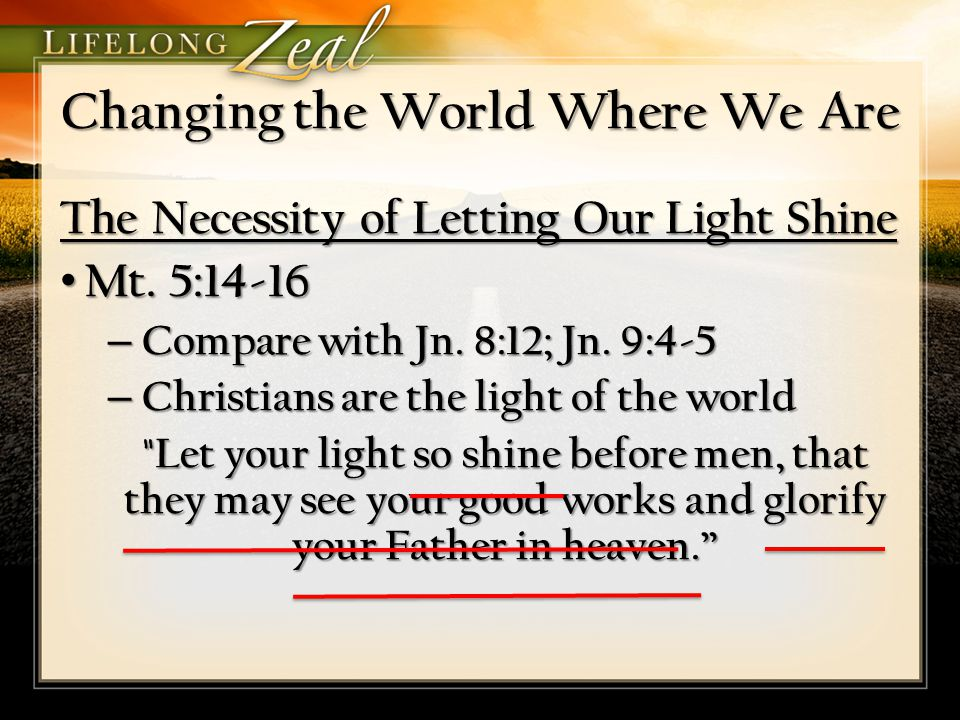 Changing the World Where We Are The Necessity of Letting Our Light Shine Mt. 5:14-16 Mt. 5:14-16 – Compare with Jn. 8:12; Jn. 9:4-5 – Christians are t