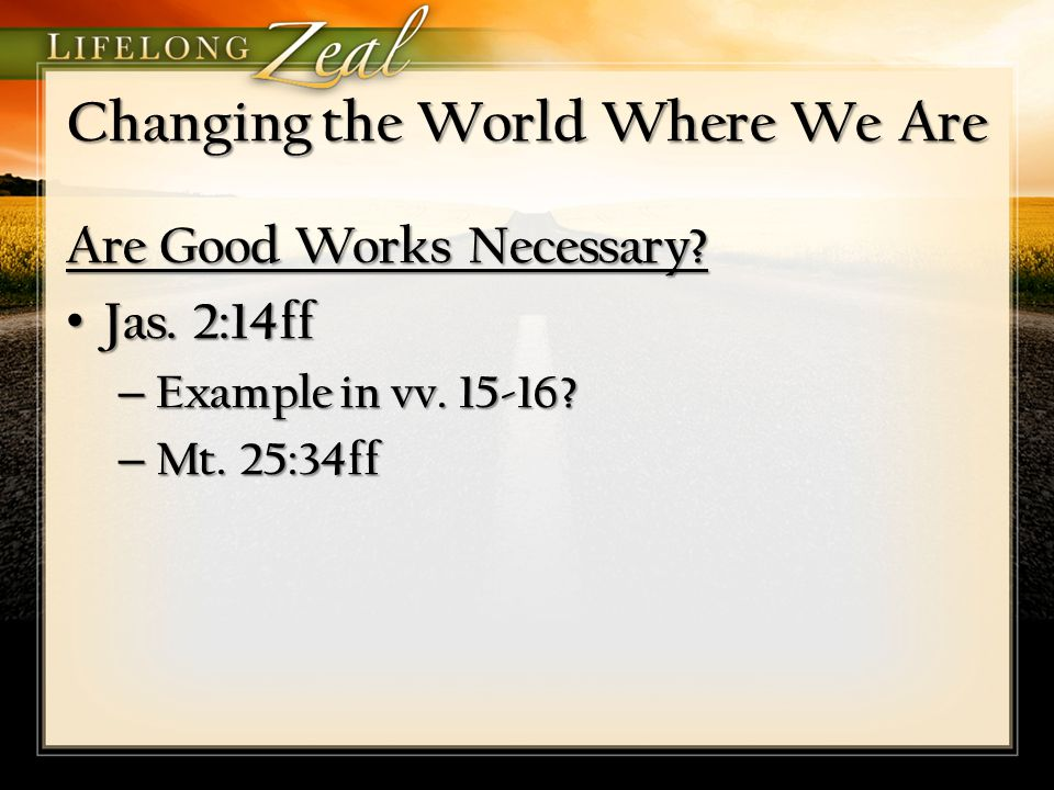 Changing the World Where We Are Are Good Works Necessary? Jas. 2:14ff Jas. 2:14ff – Example in vv. 15-16? – Mt. 25:34ff