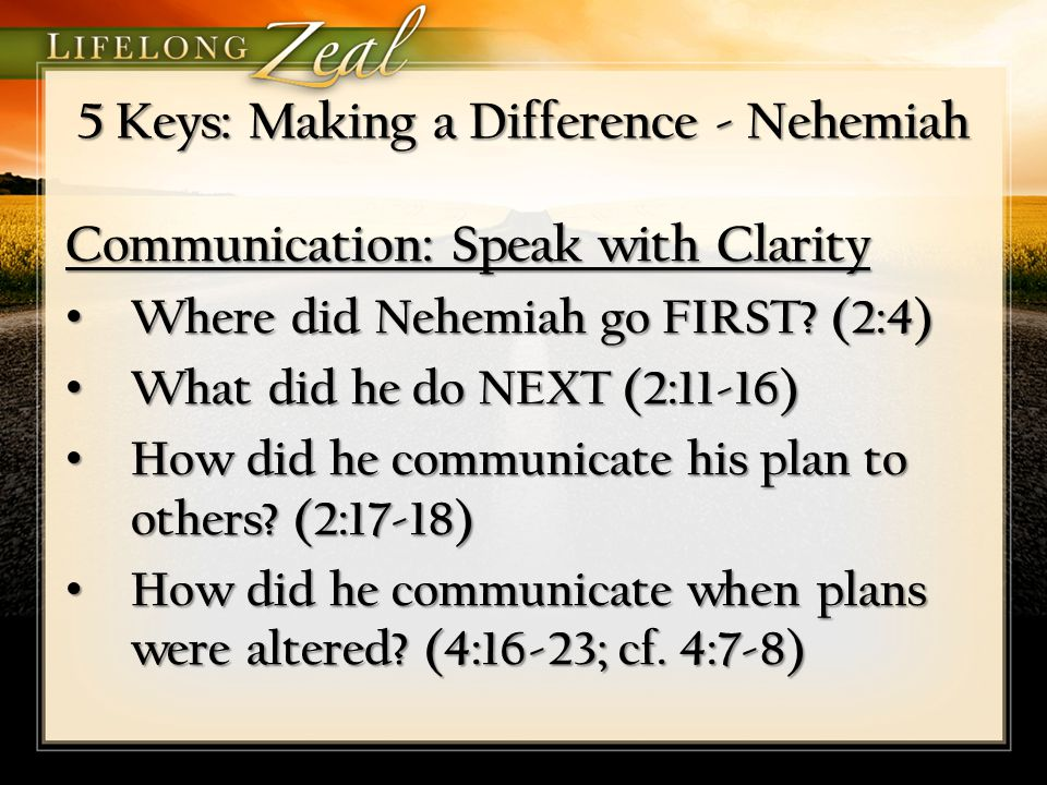 5 Keys: Making a Difference - Nehemiah Commitment – Determine to Make a Difference Commitment – Determine to Make a Difference Communication – Speak with Clarity Communication – Speak with Clarity Cooperation – Involve the Right People Cooperation – Involve the Right People Conflict Resolution – Rise above Interruptions Conflict Resolution – Rise above Interruptions Community – Address the Project & the People Community – Address the Project & the People