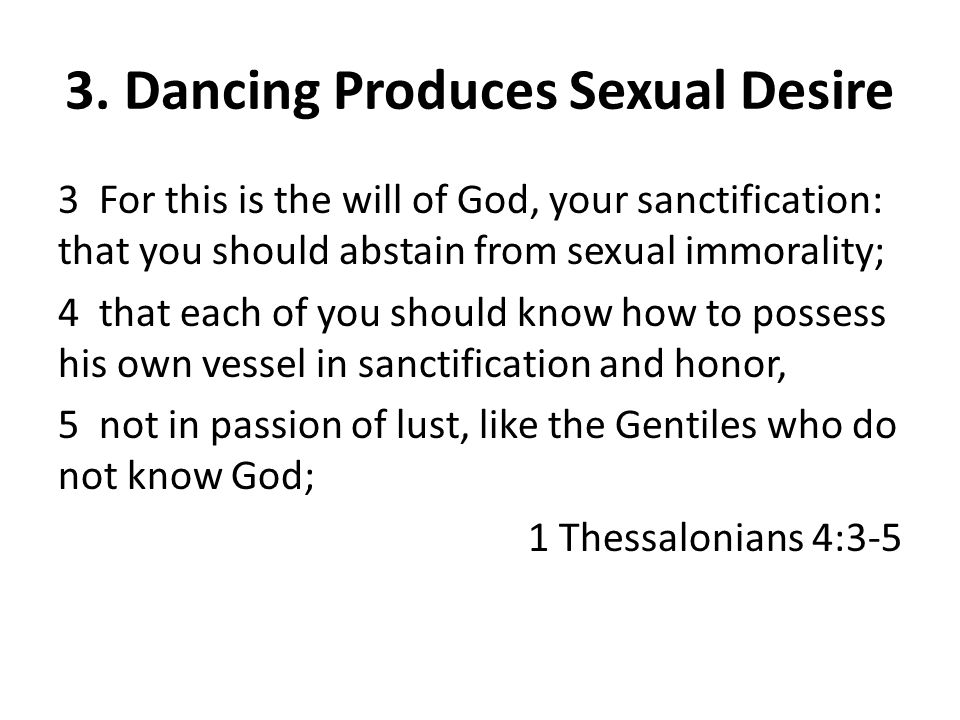 3 For this is the will of God, your sanctification: that you should abstain from sexual immorality; 4 that each of you should know how to possess his own vessel in sanctification and honor, 5 not in passion of lust, like the Gentiles who do not know God; 1 Thessalonians 4:3-5