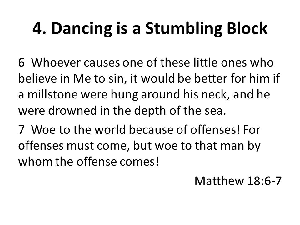 4. Dancing is a Stumbling Block 6 Whoever causes one of these little ones who believe in Me to sin, it would be better for him if a millstone were hun