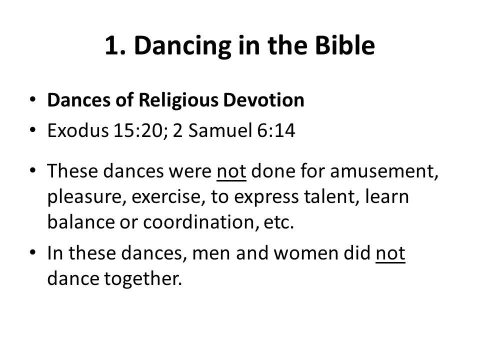 Dances of Religious Devotion Exodus 15:20; 2 Samuel 6:14 These dances were not done for amusement, pleasure, exercise, to express talent, learn balance or coordination, etc.