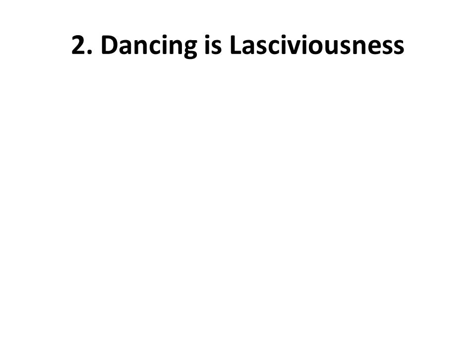 2. Dancing is Lasciviousness