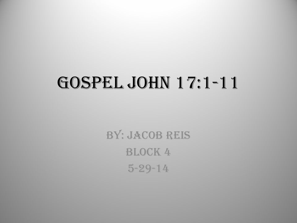 Gospel John 17:1-11 By: Jacob Reis Block 4 5-29-14