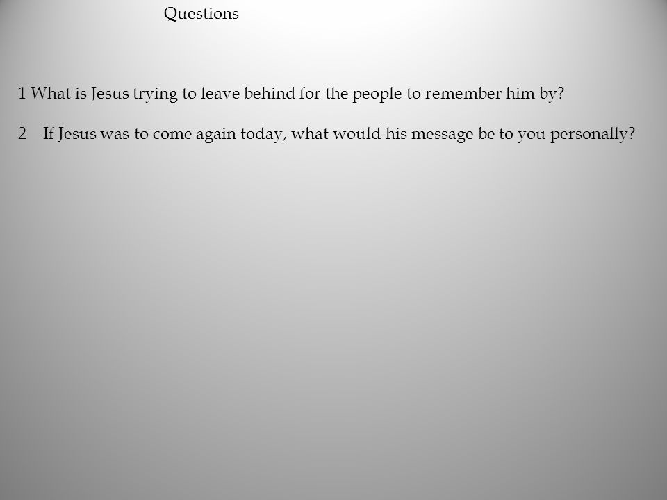 Questions 1 What is Jesus trying to leave behind for the people to remember him by? 2If Jesus was to come again today, what would his message be to yo