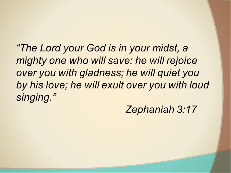 The Lord your God is in your midst, a mighty one who will save; he will rejoice over you with gladness; he will quiet you by his love; he will exult over you with loud singing. Zephaniah 3:17